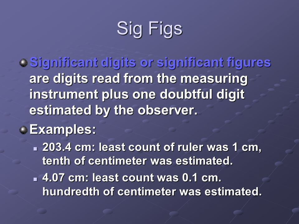 Sig Figs Significant digits or significant figures are digits read from the measuring instrument plus one doubtful digit estimated by the observer. Ex