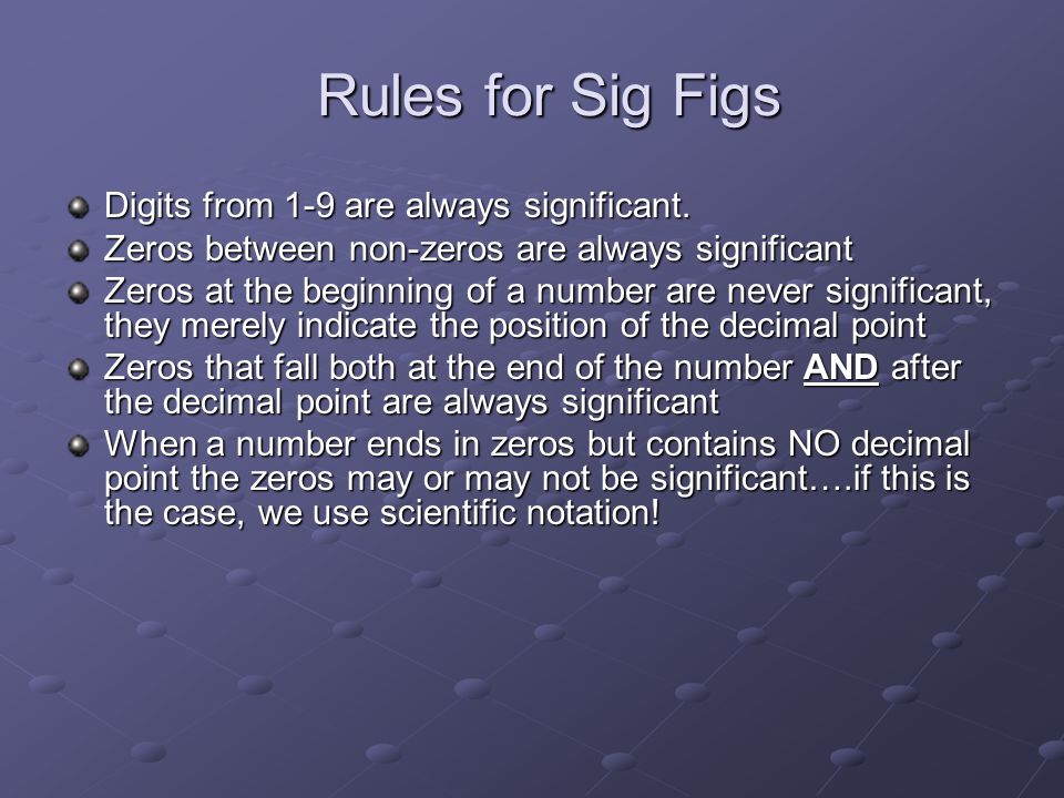 Rules for Sig Figs Digits from 1-9 are always significant. Zeros between non-zeros are always significant Zeros at the beginning of a number are never