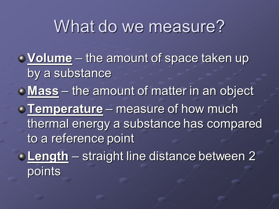 What do we measure? Volume – the amount of space taken up by a substance Mass – the amount of matter in an object Temperature – measure of how much th