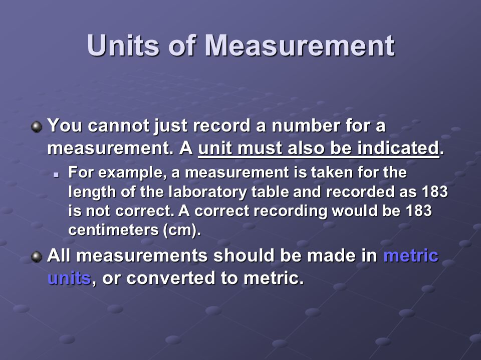 Units of Measurement You cannot just record a number for a measurement. A unit must also be indicated. For example, a measurement is taken for the len