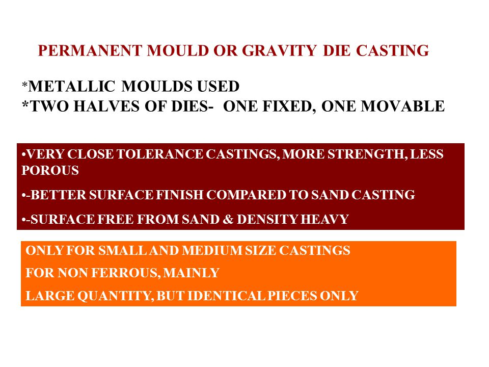 PERMANENT MOULD OR GRAVITY DIE CASTING * METALLIC MOULDS USED *TWO HALVES OF DIES- ONE FIXED, ONE MOVABLE VERY CLOSE TOLERANCE CASTINGS, MORE STRENGTH, LESS POROUS -BETTER SURFACE FINISH COMPARED TO SAND CASTING -SURFACE FREE FROM SAND & DENSITY HEAVY ONLY FOR SMALL AND MEDIUM SIZE CASTINGS FOR NON FERROUS, MAINLY LARGE QUANTITY, BUT IDENTICAL PIECES ONLY