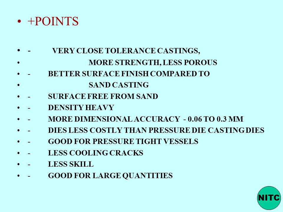 +POINTS - VERY CLOSE TOLERANCE CASTINGS, MORE STRENGTH, LESS POROUS - BETTER SURFACE FINISH COMPARED TO SAND CASTING - SURFACE FREE FROM SAND - DENSITY HEAVY - MORE DIMENSIONAL ACCURACY - 0.06 TO 0.3 MM - DIES LESS COSTLY THAN PRESSURE DIE CASTING DIES - GOOD FOR PRESSURE TIGHT VESSELS - LESS COOLING CRACKS - LESS SKILL - GOOD FOR LARGE QUANTITIES NITC