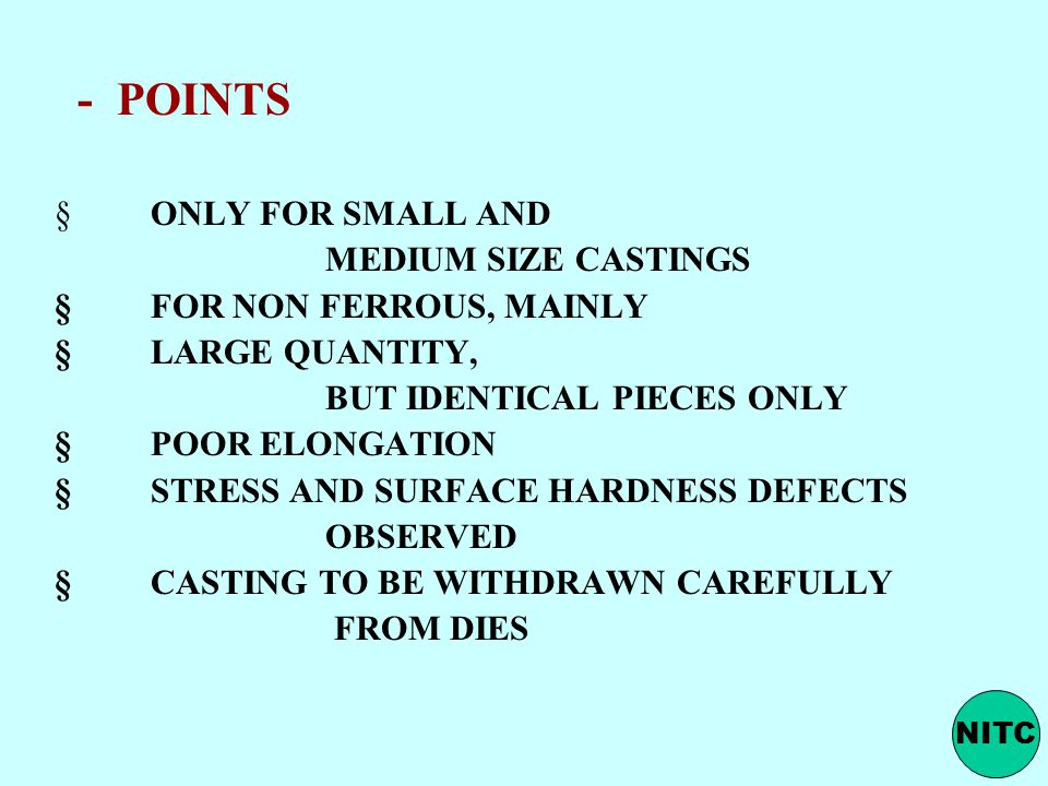 - POINTS  ONLY FOR SMALL AND MEDIUM SIZE CASTINGS  FOR NON FERROUS, MAINLY  LARGE QUANTITY, BUT IDENTICAL PIECES ONLY  POOR ELONGATION  STRESS AND SURFACE HARDNESS DEFECTS OBSERVED  CASTING TO BE WITHDRAWN CAREFULLY FROM DIES NITC