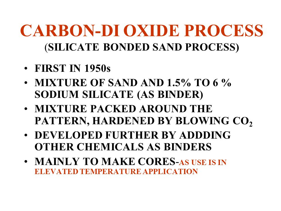 CARBON-DI OXIDE PROCESS (SILICATE BONDED SAND PROCESS) FIRST IN 1950s MIXTURE OF SAND AND 1.5% TO 6 % SODIUM SILICATE (AS BINDER) MIXTURE PACKED AROUND THE PATTERN, HARDENED BY BLOWING CO 2 DEVELOPED FURTHER BY ADDDING OTHER CHEMICALS AS BINDERS MAINLY TO MAKE CORES- AS USE IS IN ELEVATED TEMPERATURE APPLICATION