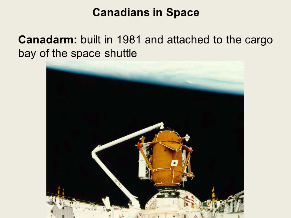 Canadians in Space Canadarm: built in 1981 and attached to the cargo bay of the space shuttle