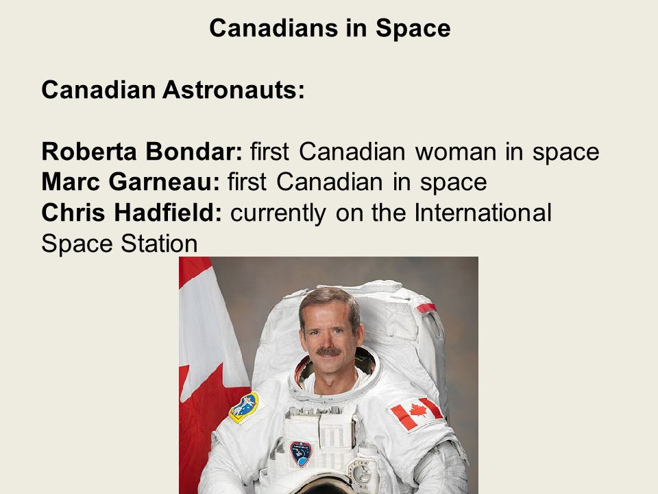 Canadians in Space Canadian Astronauts: Roberta Bondar: first Canadian woman in space Marc Garneau: first Canadian in space Chris Hadfield: currently on the International Space Station