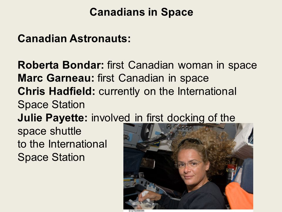 Canadians in Space Canadian Astronauts: Roberta Bondar: first Canadian woman in space Marc Garneau: first Canadian in space Chris Hadfield: currently on the International Space Station Julie Payette: involved in first docking of the space shuttle to the International Space Station