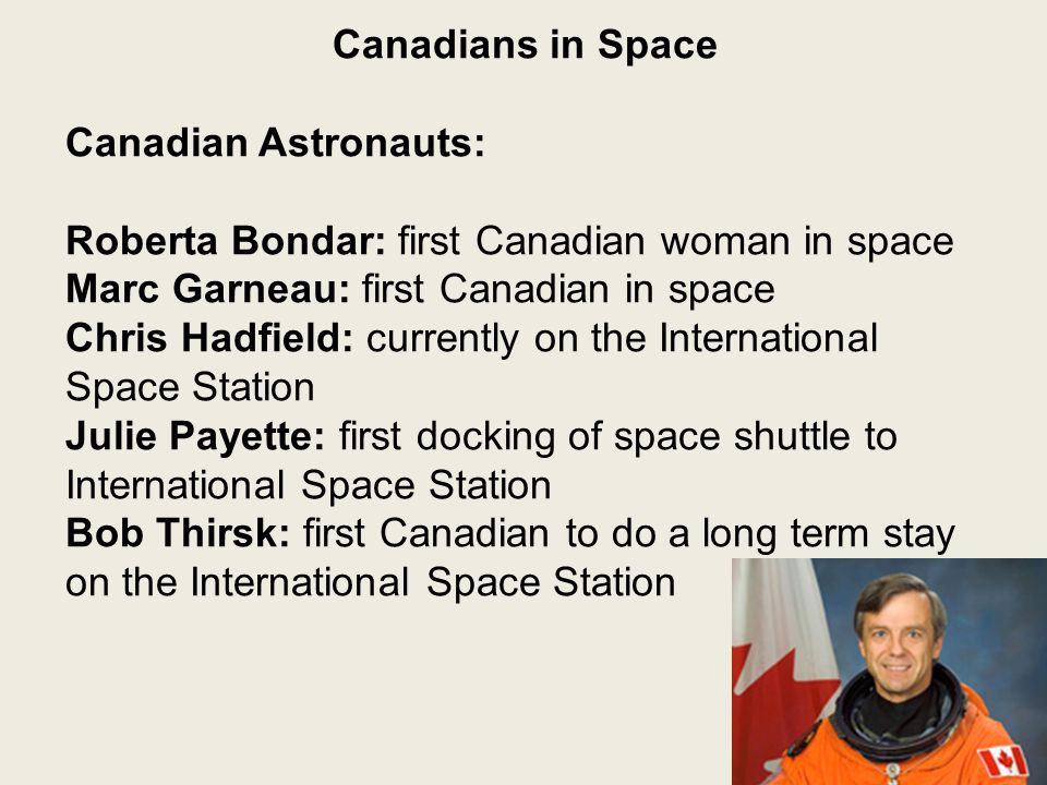 Canadians in Space Canadian Astronauts: Roberta Bondar: first Canadian woman in space Marc Garneau: first Canadian in space Chris Hadfield: currently on the International Space Station Julie Payette: first docking of space shuttle to International Space Station Bob Thirsk: first Canadian to do a long term stay on the International Space Station