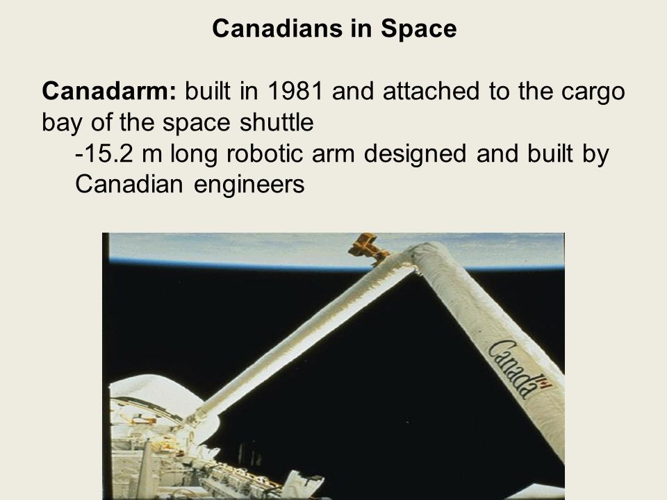Canadians in Space Canadarm: built in 1981 and attached to the cargo bay of the space shuttle -15.2 m long robotic arm designed and built by Canadian engineers