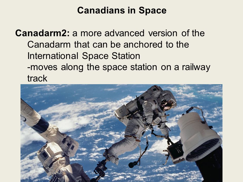 Canadians in Space Canadarm2: a more advanced version of the Canadarm that can be anchored to the International Space Station -moves along the space s