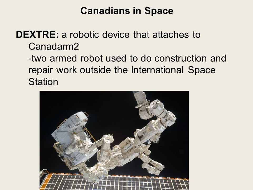 Canadians in Space DEXTRE: a robotic device that attaches to Canadarm2 -two armed robot used to do construction and repair work outside the International Space Station