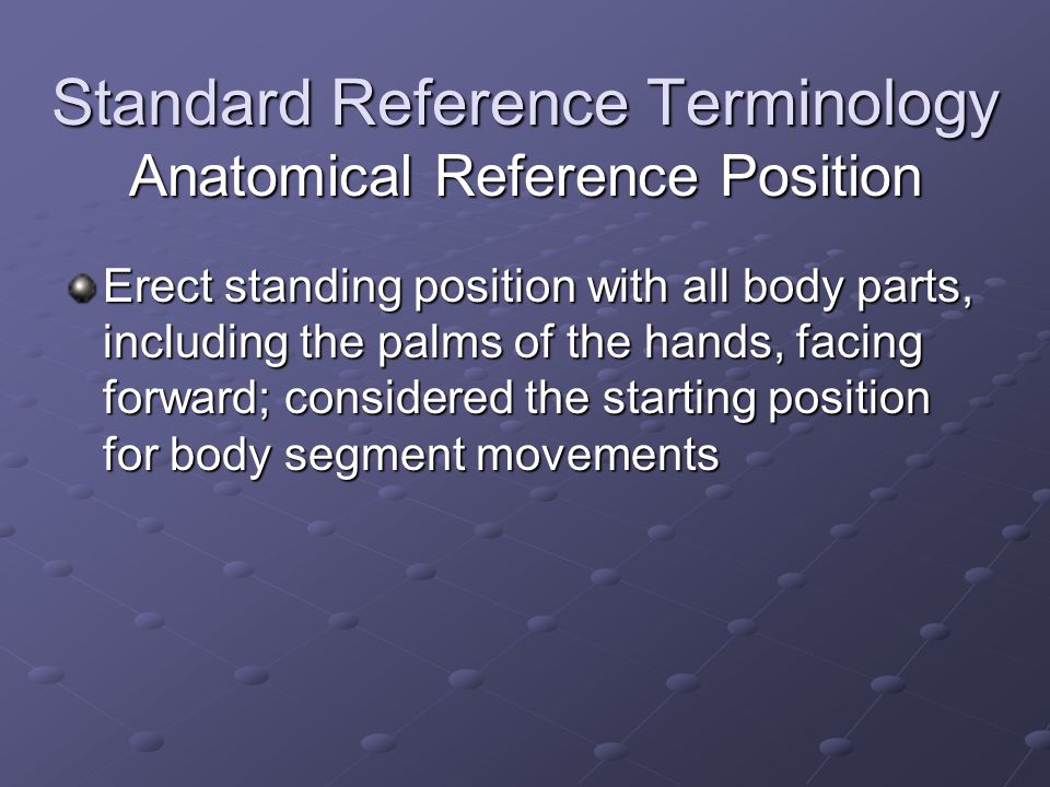 Standard Reference Terminology Anatomical Reference Position Erect standing position with all body parts, including the palms of the hands, facing forward; considered the starting position for body segment movements