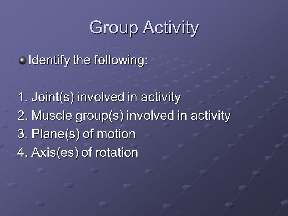 Group Activity Identify the following: 1. Joint(s) involved in activity 2.