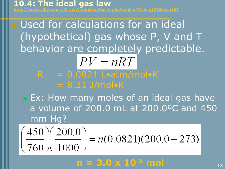 13 Used for calculations for an ideal (hypothetical) gas whose P, V and T behavior are completely predictable. R = 0.0821 Latm/molK = 8.31 J/molK Ex: