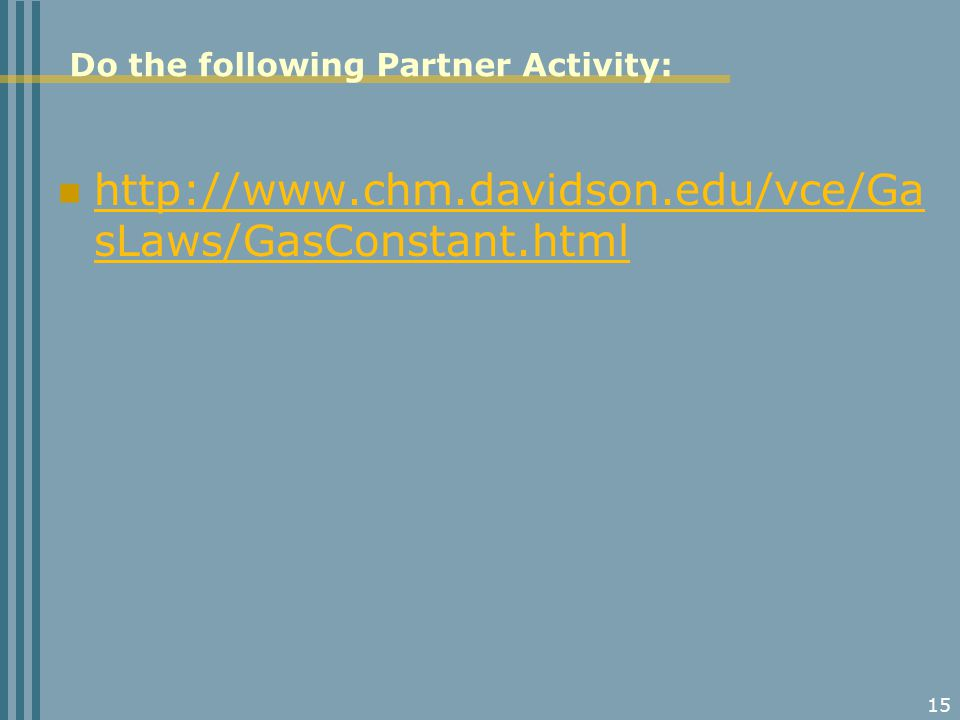 Do the following Partner Activity: http://www.chm.davidson.edu/vce/Ga sLaws/GasConstant.html http://www.chm.davidson.edu/vce/Ga sLaws/GasConstant.html 15