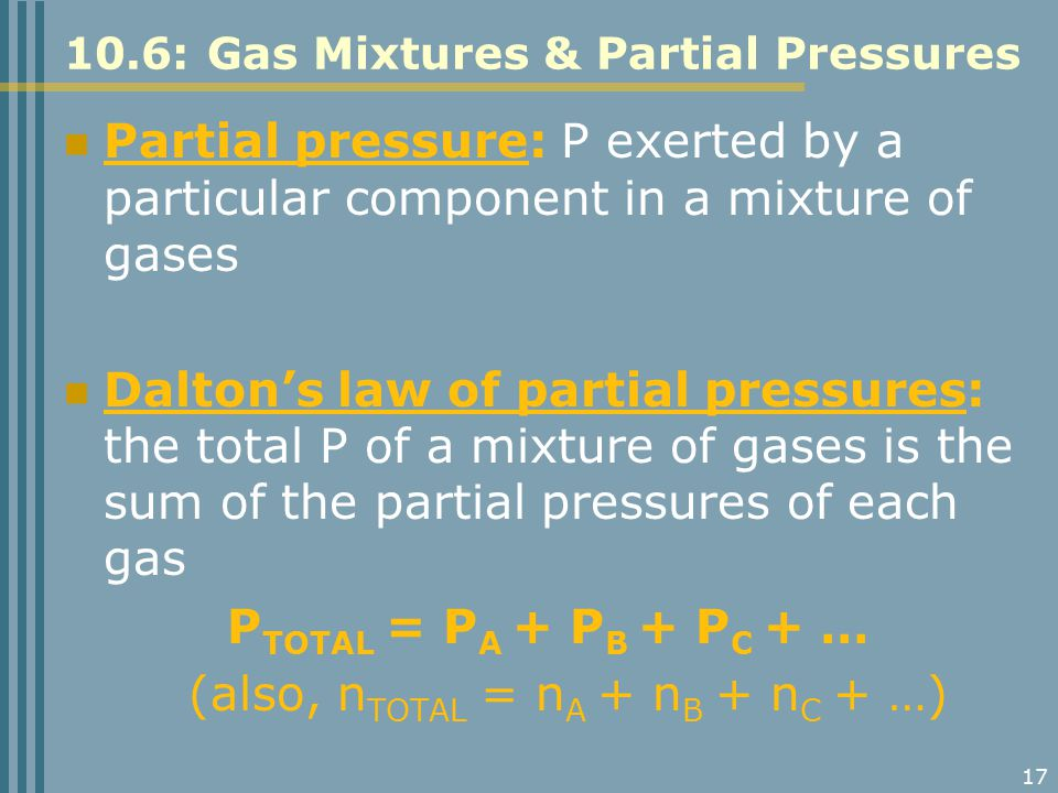 17 10.6: Gas Mixtures & Partial Pressures Partial pressure: P exerted by a particular component in a mixture of gases Dalton's law of partial pressure