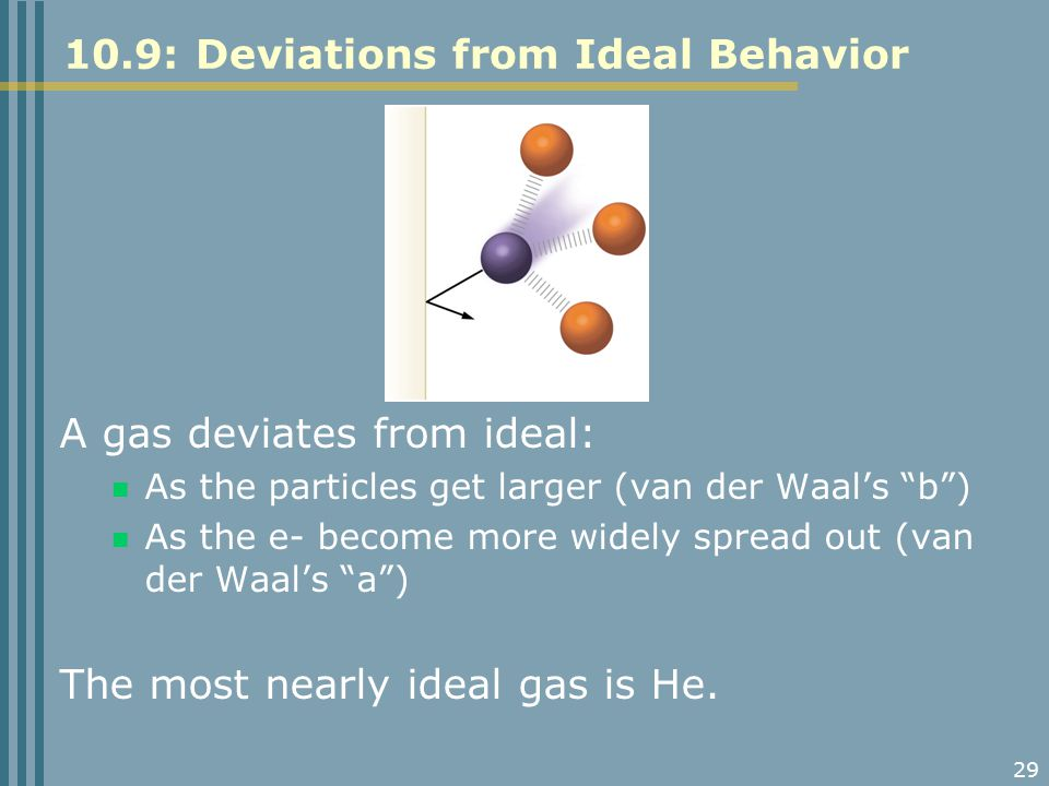 "29 10.9: Deviations from Ideal Behavior A gas deviates from ideal: As the particles get larger (van der Waal's ""b"") As the e- become more widely sprea"