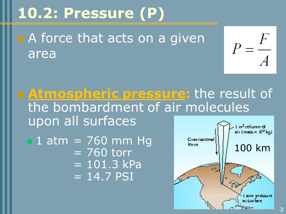 3 10.2: Pressure (P) A force that acts on a given area Atmospheric pressure: the result of the bombardment of air molecules upon all surfaces 1 atm = 760 mm Hg = 760 torr = 101.3 kPa = 14.7 PSI 100 km