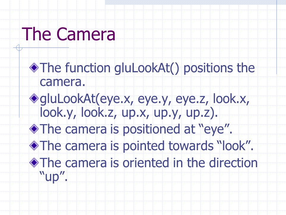 The Camera The function gluLookAt() positions the camera.