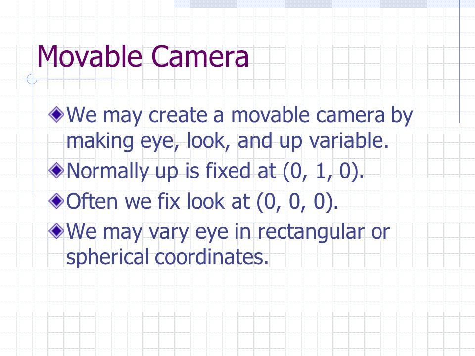 Movable Camera We may create a movable camera by making eye, look, and up variable.