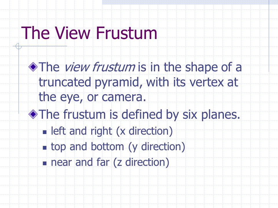 The View Frustum The view frustum is in the shape of a truncated pyramid, with its vertex at the eye, or camera.