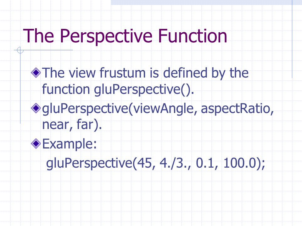 The Perspective Function The view frustum is defined by the function gluPerspective().