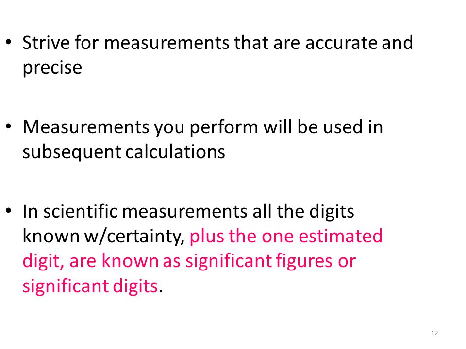 12 Strive for measurements that are accurate and precise Measurements you perform will be used in subsequent calculations In scientific measurements all the digits known w/certainty, plus the one estimated digit, are known as significant figures or significant digits.