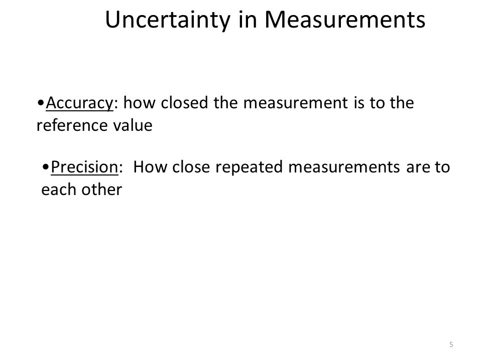 5 Accuracy: how closed the measurement is to the reference value Precision: How close repeated measurements are to each other Uncertainty in Measurements