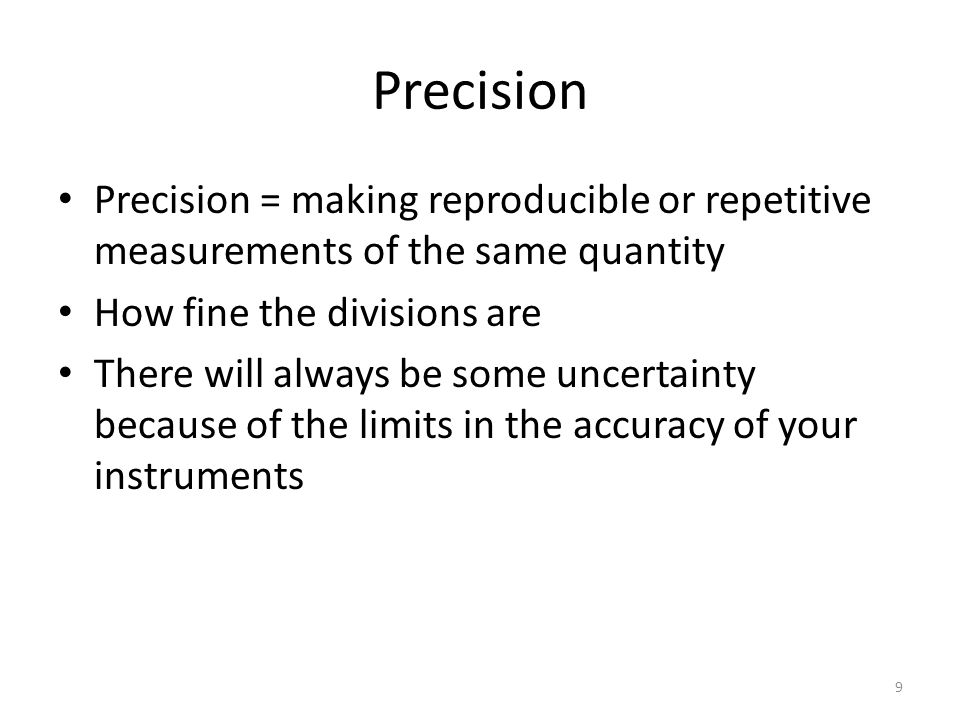 9 Precision Precision = making reproducible or repetitive measurements of the same quantity How fine the divisions are There will always be some uncertainty because of the limits in the accuracy of your instruments