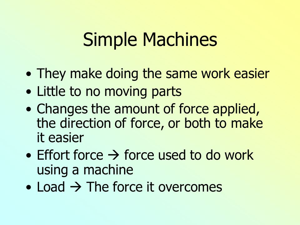 Simple Machines They make doing the same work easier Little to no moving parts Changes the amount of force applied, the direction of force, or both to make it easier Effort force  force used to do work using a machine Load  The force it overcomes