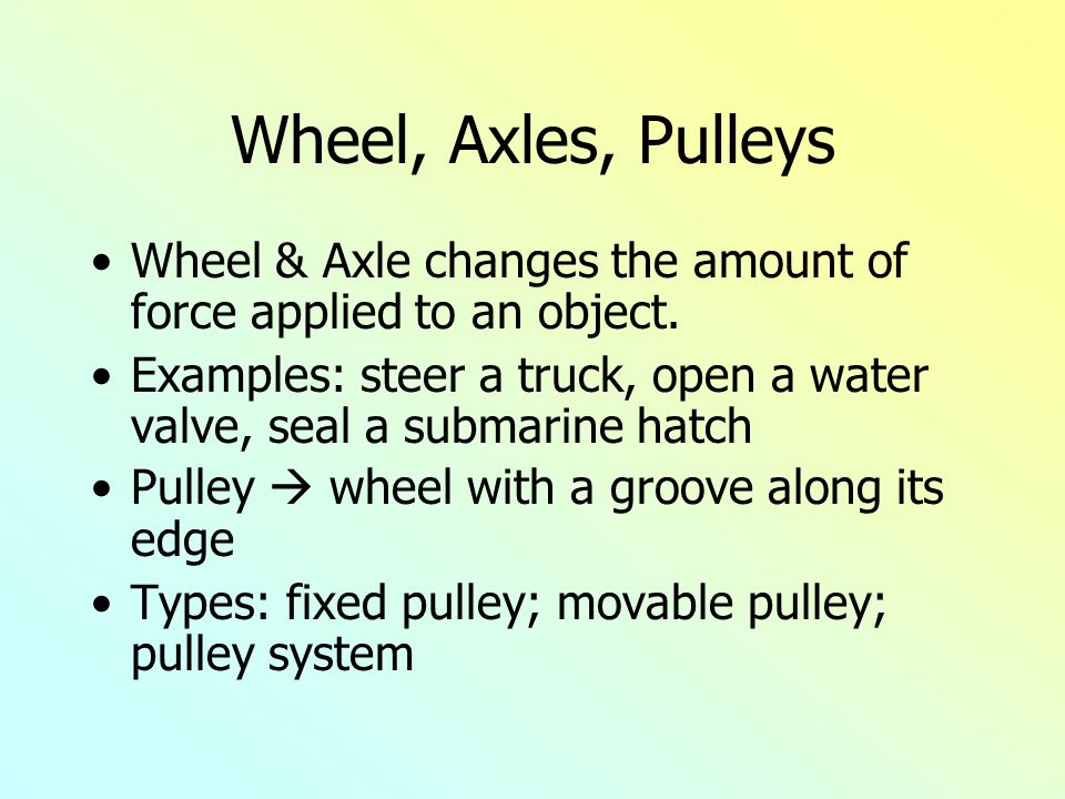 Wheel, Axles, Pulleys Wheel & Axle changes the amount of force applied to an object. Examples: steer a truck, open a water valve, seal a submarine hat