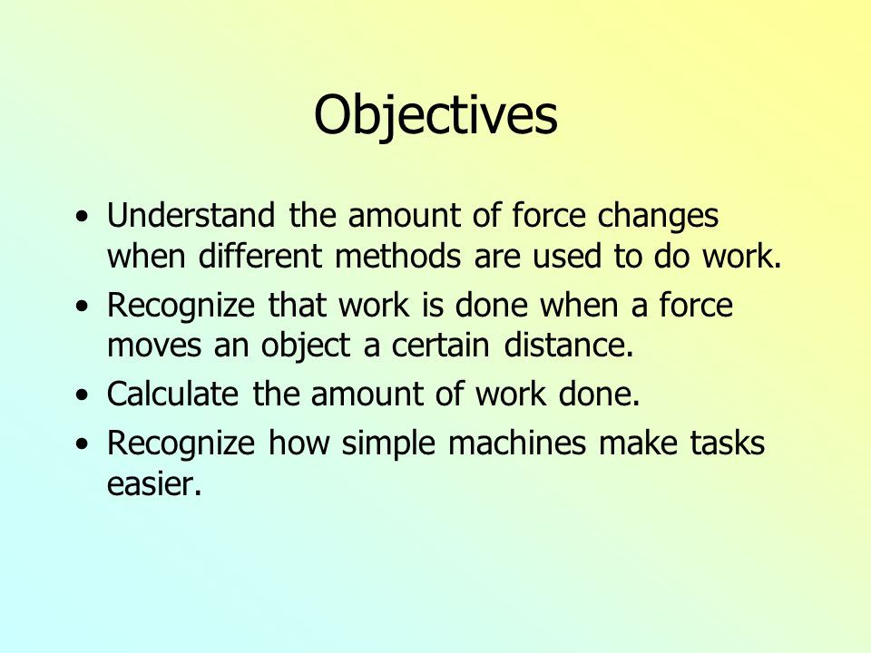 Objectives Understand the amount of force changes when different methods are used to do work. Recognize that work is done when a force moves an object