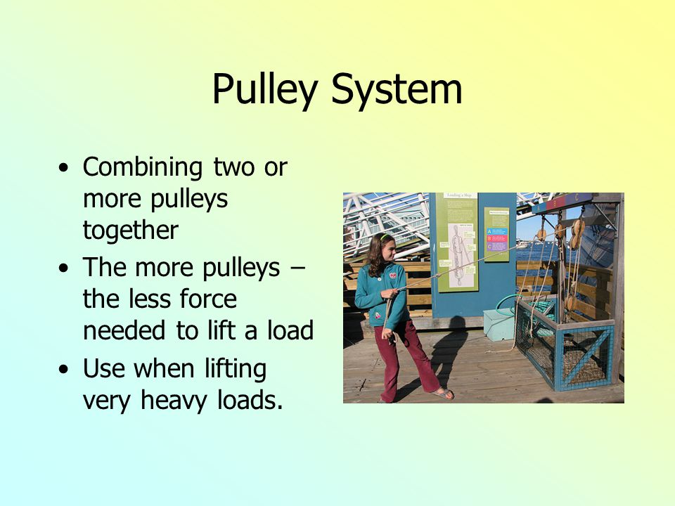 Pulley System Combining two or more pulleys together The more pulleys – the less force needed to lift a load Use when lifting very heavy loads.