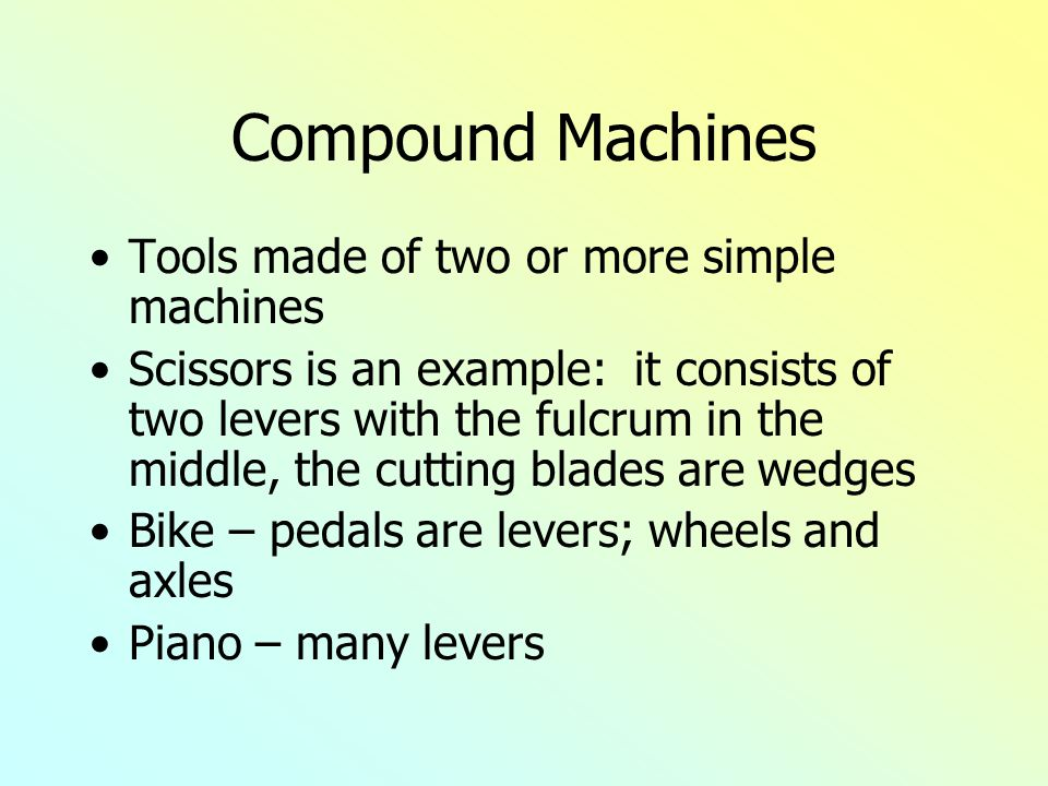 Compound Machines Tools made of two or more simple machines Scissors is an example: it consists of two levers with the fulcrum in the middle, the cutting blades are wedges Bike – pedals are levers; wheels and axles Piano – many levers