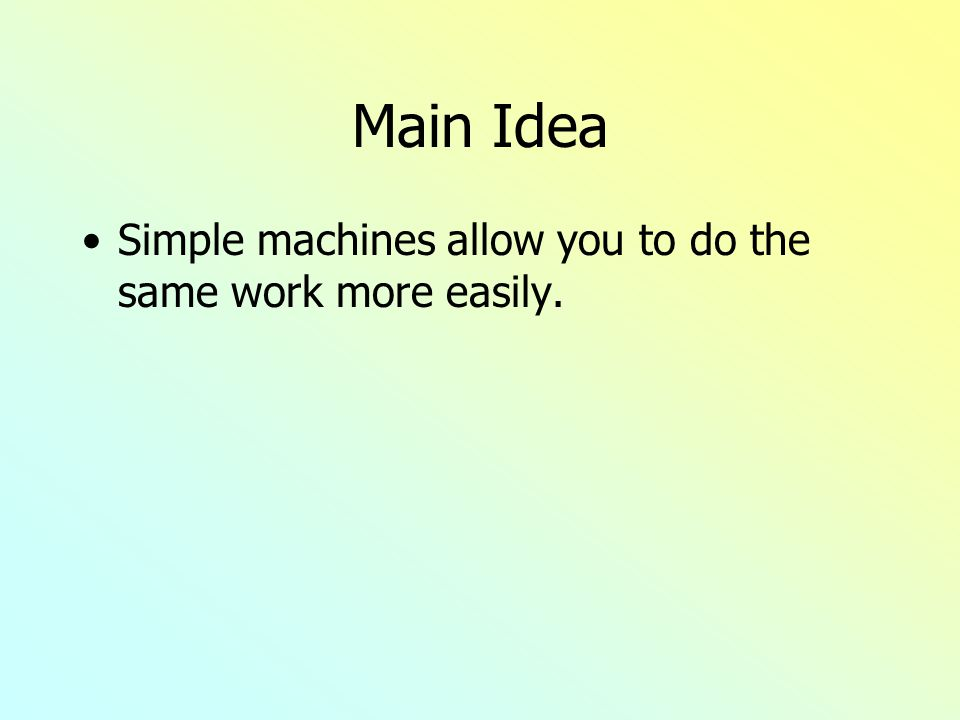 Main Idea Simple machines allow you to do the same work more easily.