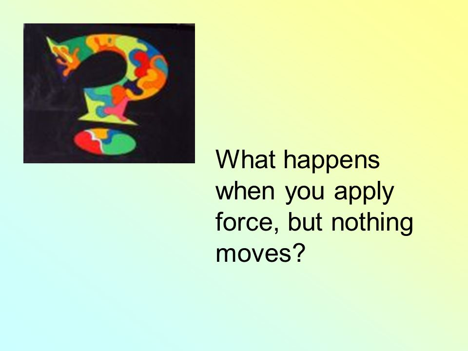 What happens when you apply force, but nothing moves?