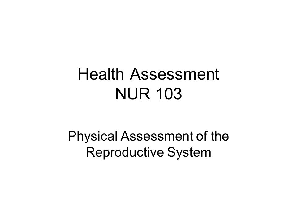 Health Assessment NUR 103 Physical Assessment of the Reproductive System