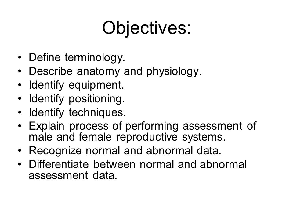 Objectives: Define terminology. Describe anatomy and physiology. Identify equipment. Identify positioning. Identify techniques. Explain process of per