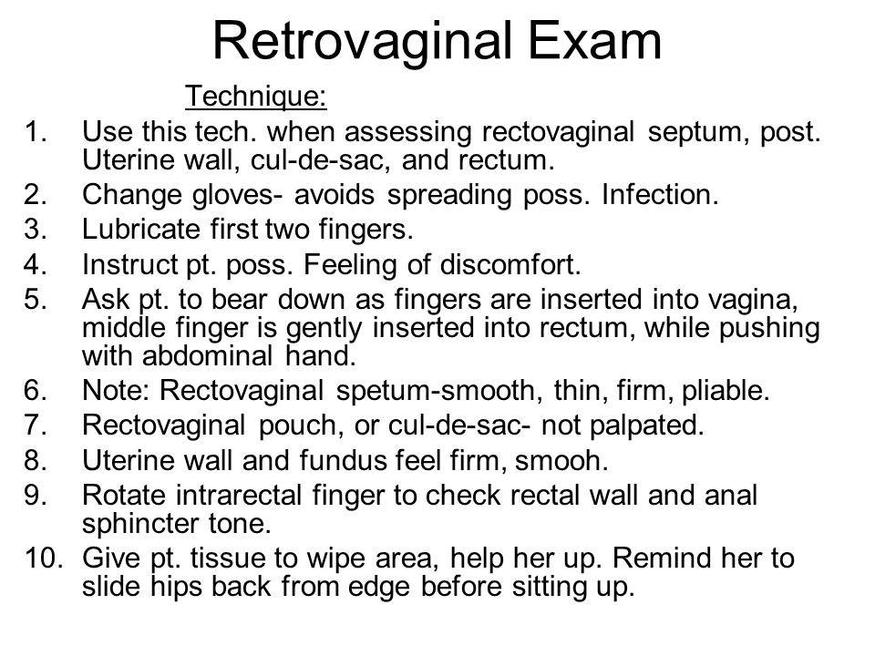 Retrovaginal Exam Technique: 1.Use this tech. when assessing rectovaginal septum, post. Uterine wall, cul-de-sac, and rectum. 2.Change gloves- avoids