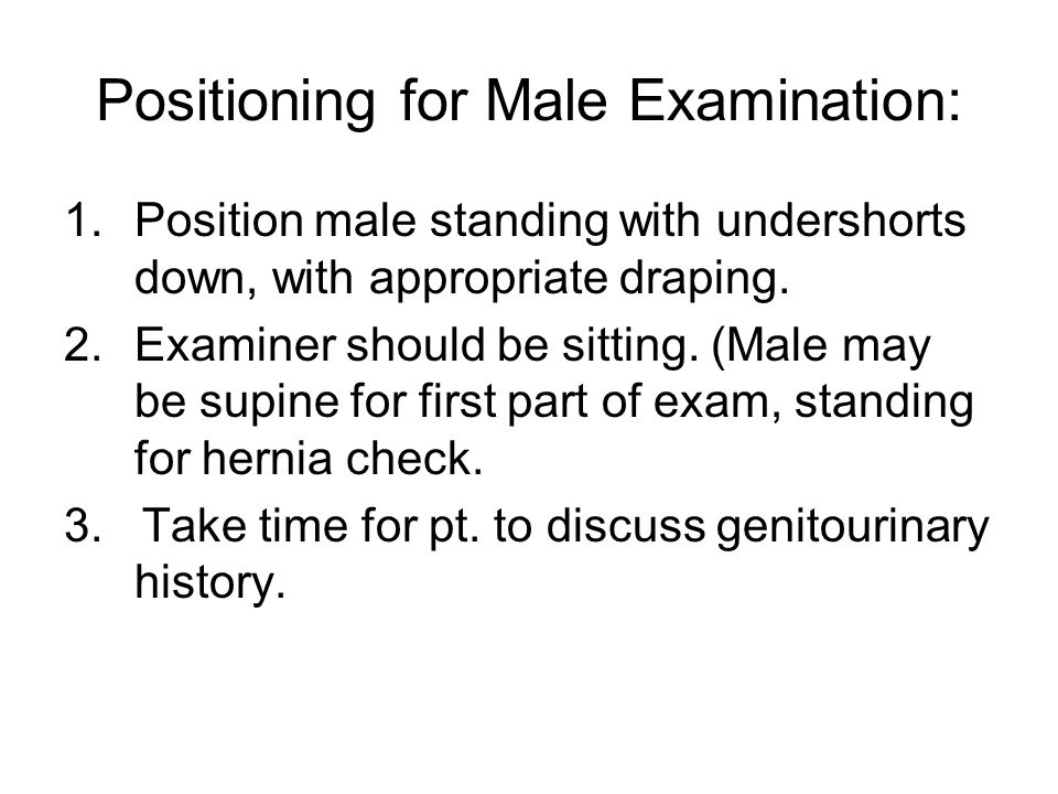 Positioning for Male Examination: 1.Position male standing with undershorts down, with appropriate draping. 2.Examiner should be sitting. (Male may be
