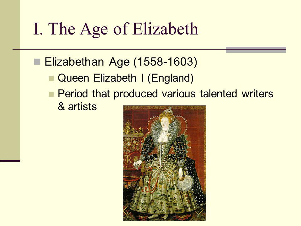 I. The Age of Elizabeth Elizabethan Age (1558-1603) Queen Elizabeth I (England) Period that produced various talented writers & artists
