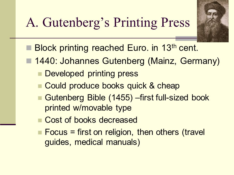 A. Gutenberg's Printing Press Block printing reached Euro. in 13 th cent. 1440: Johannes Gutenberg (Mainz, Germany) Developed printing press Could pro