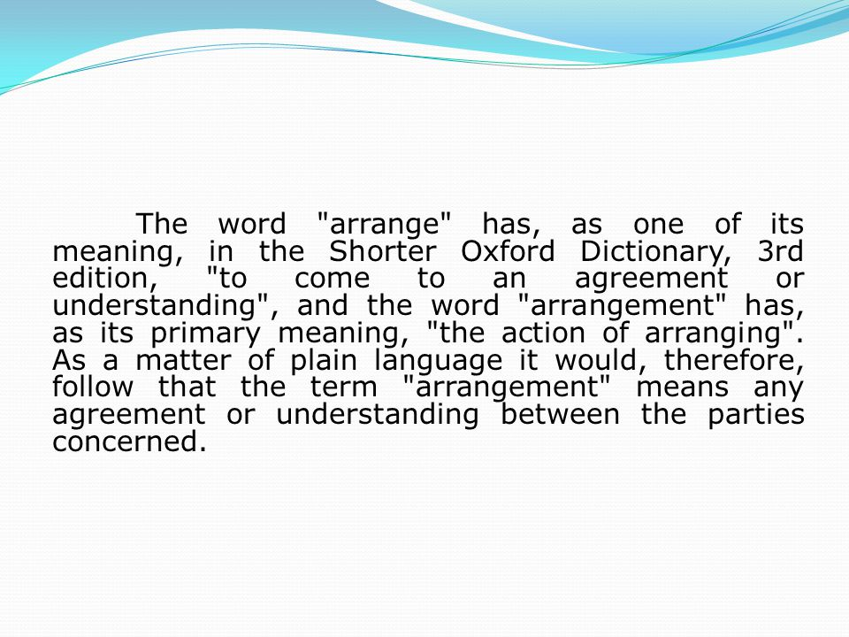 The word arrange has, as one of its meaning, in the Shorter Oxford Dictionary, 3rd edition, to come to an agreement or understanding , and the word arrangement has, as its primary meaning, the action of arranging .