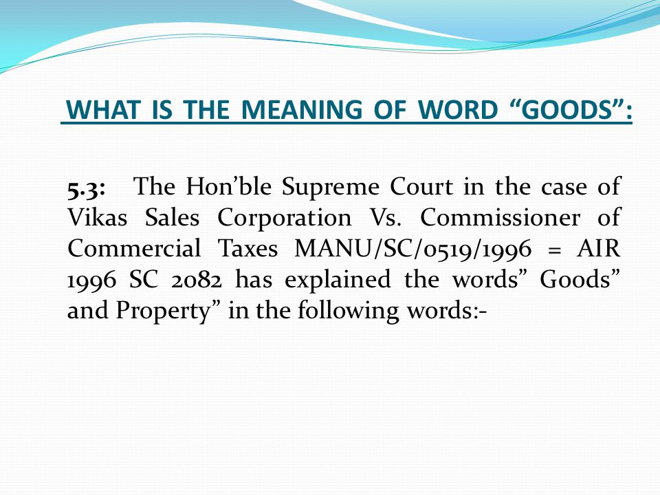 WHAT IS THE MEANING OF WORD GOODS : 5.3:The Hon'ble Supreme Court in the case of Vikas Sales Corporation Vs.