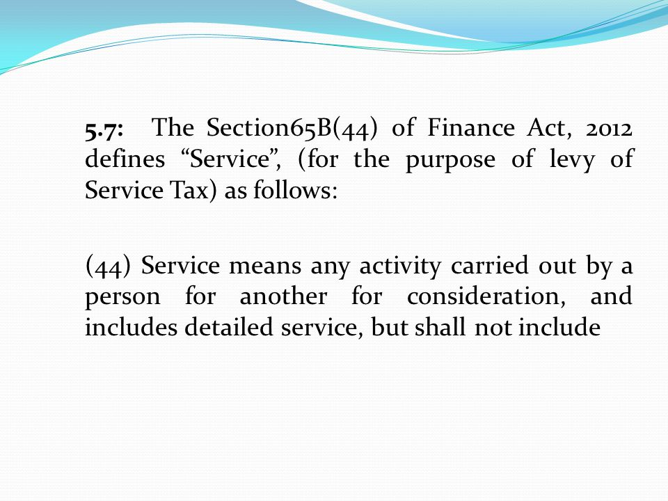 5.7:The Section65B(44) of Finance Act, 2012 defines Service , (for the purpose of levy of Service Tax) as follows: (44) Service means any activity carried out by a person for another for consideration, and includes detailed service, but shall not include