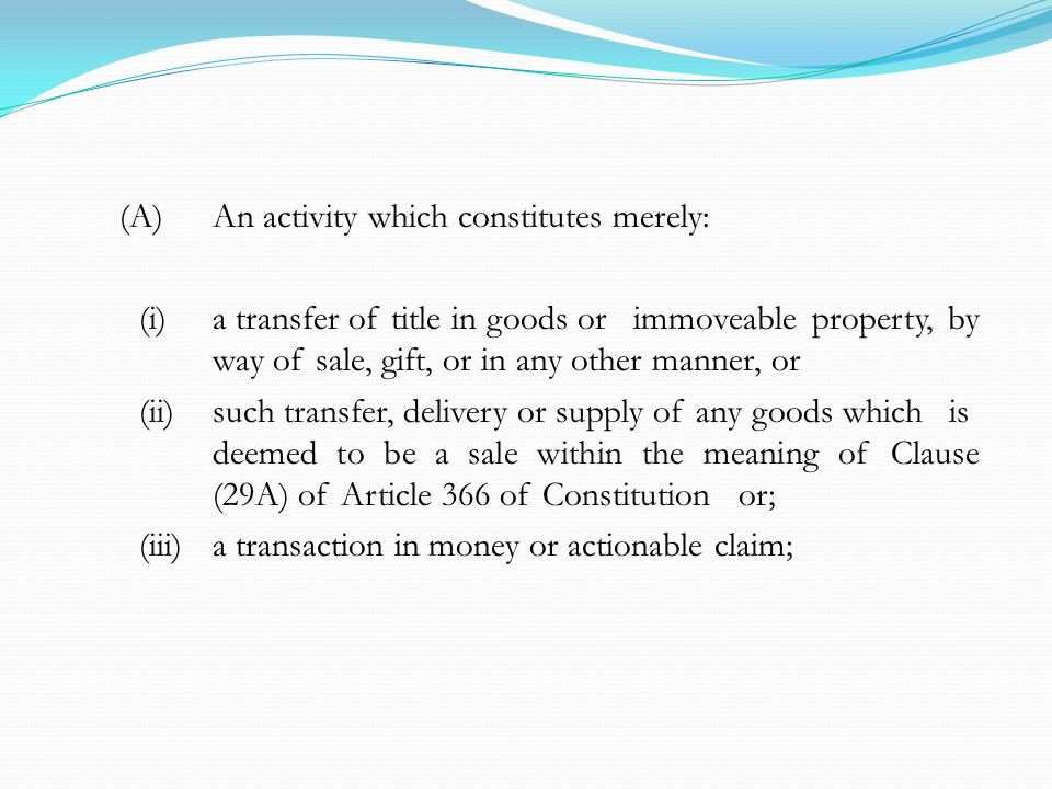 (A)An activity which constitutes merely: (i)a transfer of title in goods or immoveable property, by way of sale, gift, or in any other manner, or (ii)such transfer, delivery or supply of any goods which is deemed to be a sale within the meaning of Clause (29A) of Article 366 of Constitution or; (iii)a transaction in money or actionable claim;