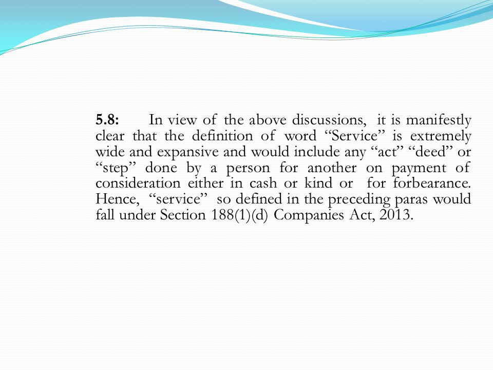 5.8: In view of the above discussions, it is manifestly clear that the definition of word Service is extremely wide and expansive and would include any act deed or step done by a person for another on payment of consideration either in cash or kind or for forbearance.