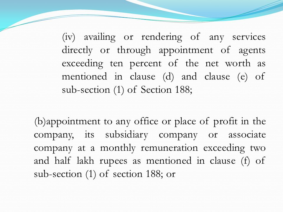 (iv) availing or rendering of any services directly or through appointment of agents exceeding ten percent of the net worth as mentioned in clause (d) and clause (e) of sub-section (1) of Section 188; (b)appointment to any office or place of profit in the company, its subsidiary company or associate company at a monthly remuneration exceeding two and half lakh rupees as mentioned in clause (f) of sub-section (1) of section 188; or