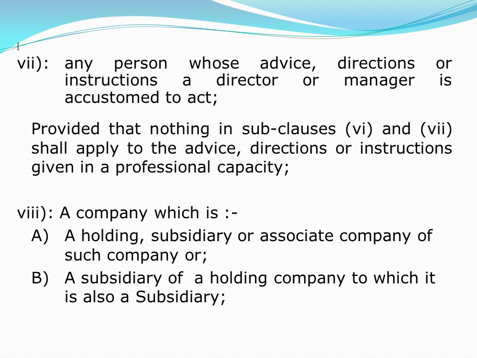 [ vii):any person whose advice, directions or instructions a director or manager is accustomed to act; Provided that nothing in sub-clauses (vi) and (vii) shall apply to the advice, directions or instructions given in a professional capacity; viii): A company which is :- A)A holding, subsidiary or associate company of such company or; B)A subsidiary of a holding company to which it is also a Subsidiary;