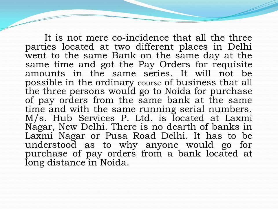 It is not mere co-incidence that all the three parties located at two different places in Delhi went to the same Bank on the same day at the same time and got the Pay Orders for requisite amounts in the same series.